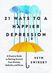21 Ways to a Happier Depression: A Creative Guide to Getting Unstuck from Anxiety, Setbacks, and Stress seth swirsky
