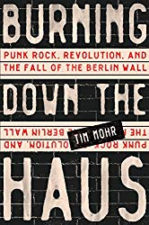 burning down the haus punk rock revolution and the fall of the berlin wall tim mohr