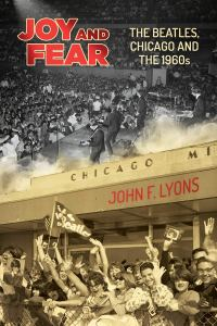 Joy and Fear The Beatles Chicago The 1960s John F Lyons