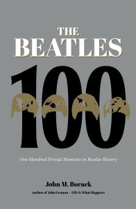 The Beatles 100: One Hundred Pivotal Moments in Beatles History John M. Borack